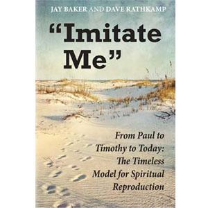 Imitate Me - From Paul to Timothy: The Timeless Model for Spiritual Reproduction. Written by Jay Baker, Dave Rathkamp
